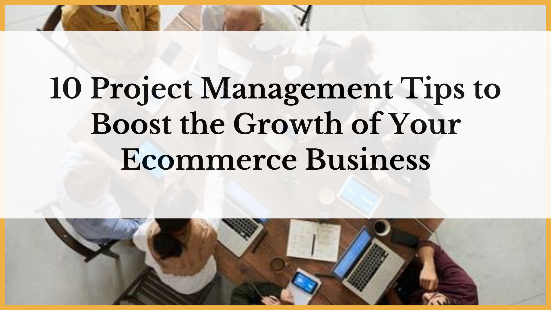 10 Project Management Tips to Help Grow Your eCommerce Business